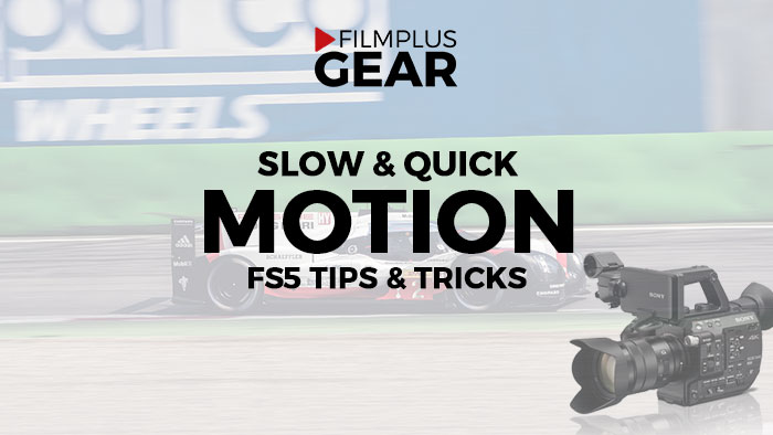 Slow and quick motion with the Sony FS5 - filmplusgear