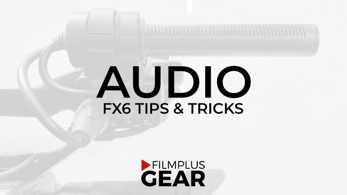 Sony FX6 Audio tips and tricks